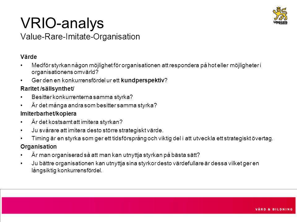 VRIO-analys Value-Rare-Imitate-Organisation Värde Medför styrkan någon möjlighet för organisationen att respondera på hot eller möjligheter i organisationens omvärld.