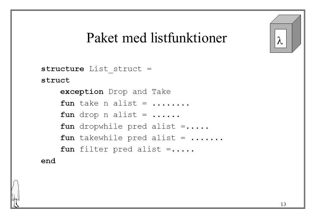 13 Paket med listfunktioner structure List_struct = struct exception Drop and Take fun take n alist =........ fun drop n alist =...... fun dropwhile p