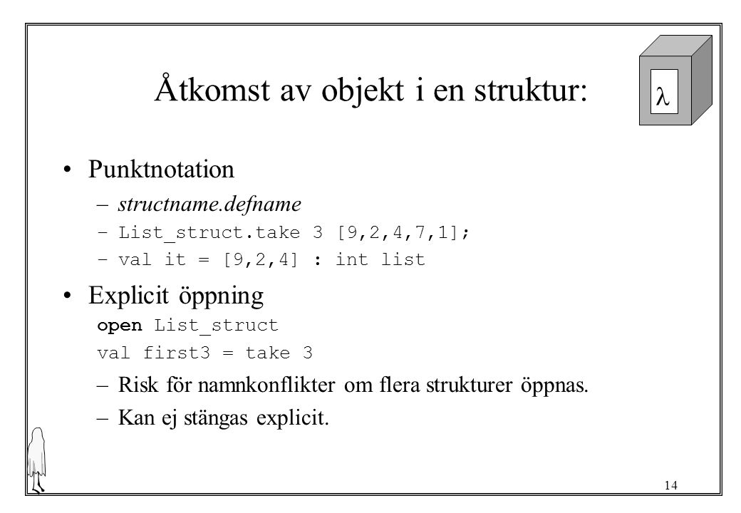 14 Åtkomst av objekt i en struktur: Punktnotation –structname.defname –List_struct.take 3 [9,2,4,7,1]; –val it = [9,2,4] : int list Explicit öppning o