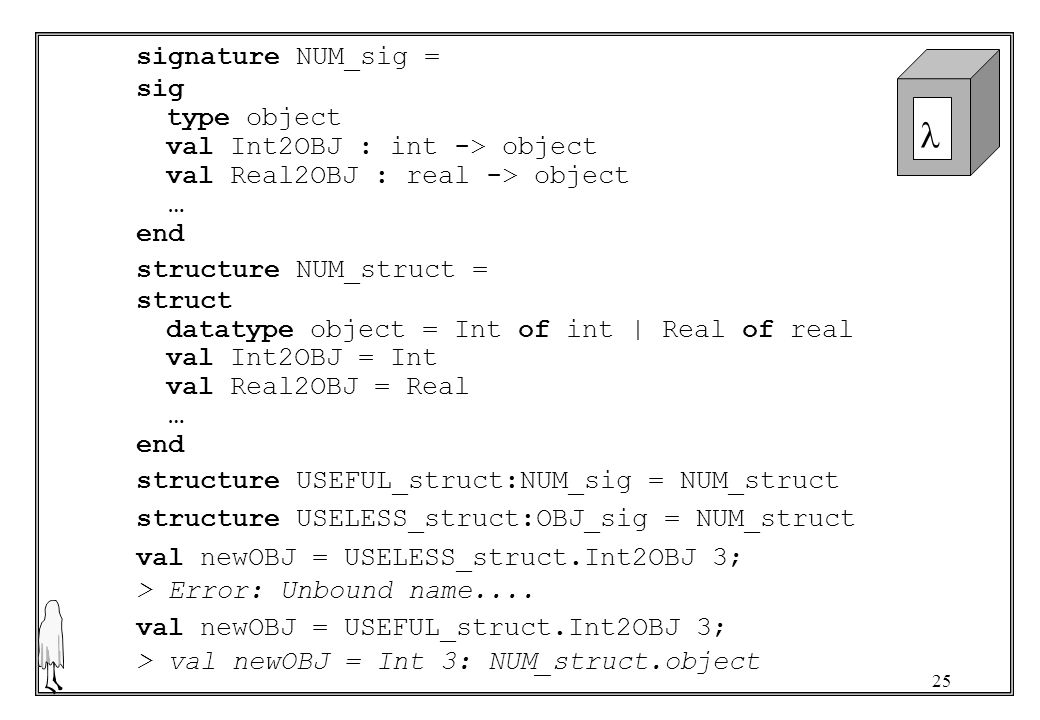 25 signature NUM_sig = sig type object val Int2OBJ : int -> object val Real2OBJ : real -> object … end structure NUM_struct = struct datatype object =