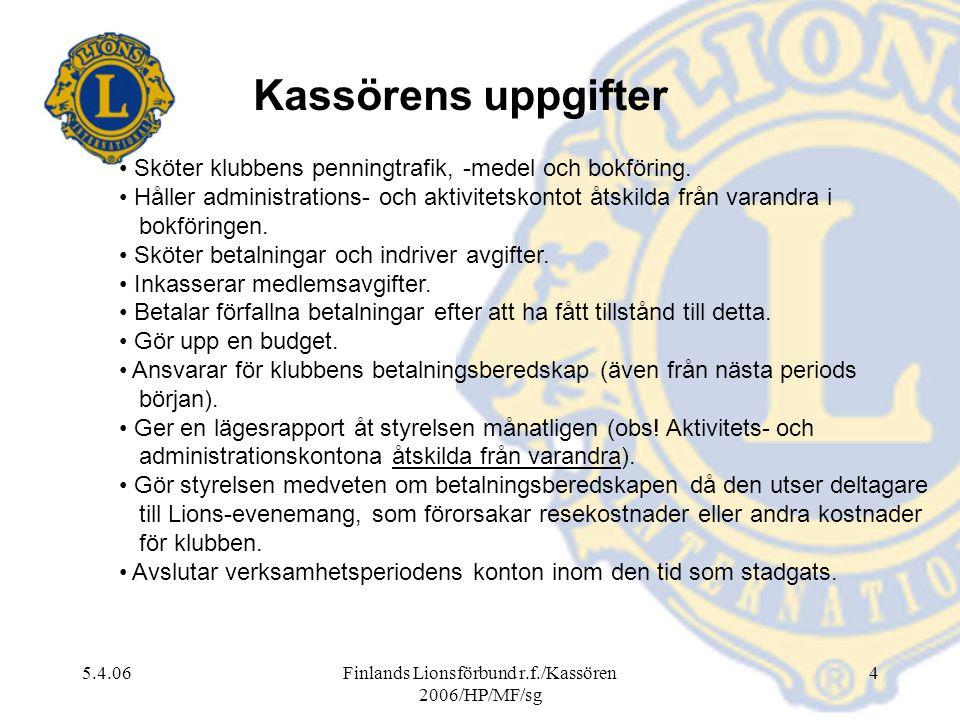 5.4.06Finlands Lionsförbund r.f./Kassören 2006/HP/MF/sg 4 Kassörens uppgifter Sköter klubbens penningtrafik, -medel och bokföring. Håller administrati