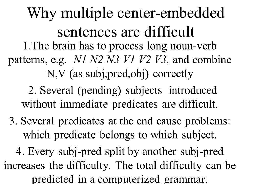 A PET study, Stroemsvold et al (Brain and Language,1996; see fig.) showed that a sentence with a center-embedded (subject-pred splitting) clause causes greater brain activity and takes longer time than a right-branching sentence: The juice that the child spilled stained the rug (ca 3400 msec) The child spilled the juice that stained the rug (ca 3000 msec)