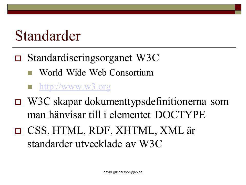 david.gunnarsson@hb.se Standarder  Standardiseringsorganet W3C World Wide Web Consortium http://www.w3.org  W3C skapar dokumenttypsdefinitionerna som man hänvisar till i elementet DOCTYPE  CSS, HTML, RDF, XHTML, XML är standarder utvecklade av W3C