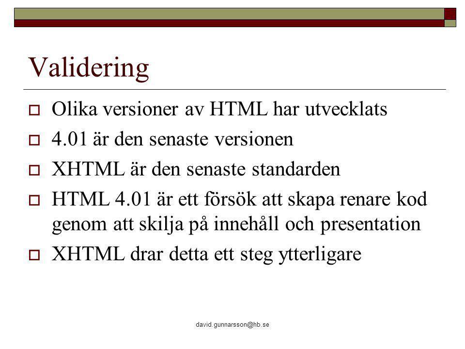 david.gunnarsson@hb.se Validering  Olika versioner av HTML har utvecklats  4.01 är den senaste versionen  XHTML är den senaste standarden  HTML 4.01 är ett försök att skapa renare kod genom att skilja på innehåll och presentation  XHTML drar detta ett steg ytterligare