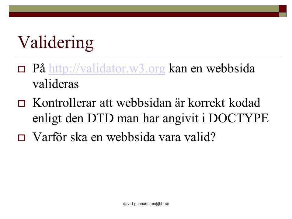 david.gunnarsson@hb.se Validering  På http://validator.w3.org kan en webbsida validerashttp://validator.w3.org  Kontrollerar att webbsidan är korrekt kodad enligt den DTD man har angivit i DOCTYPE  Varför ska en webbsida vara valid