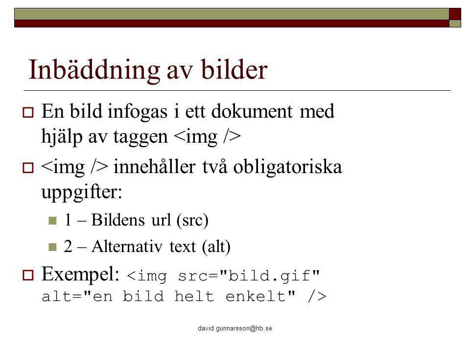 david.gunnarsson@hb.se Inbäddning av bilder  En bild infogas i ett dokument med hjälp av taggen  innehåller två obligatoriska uppgifter: 1 – Bildens url (src) 2 – Alternativ text (alt)  Exempel: