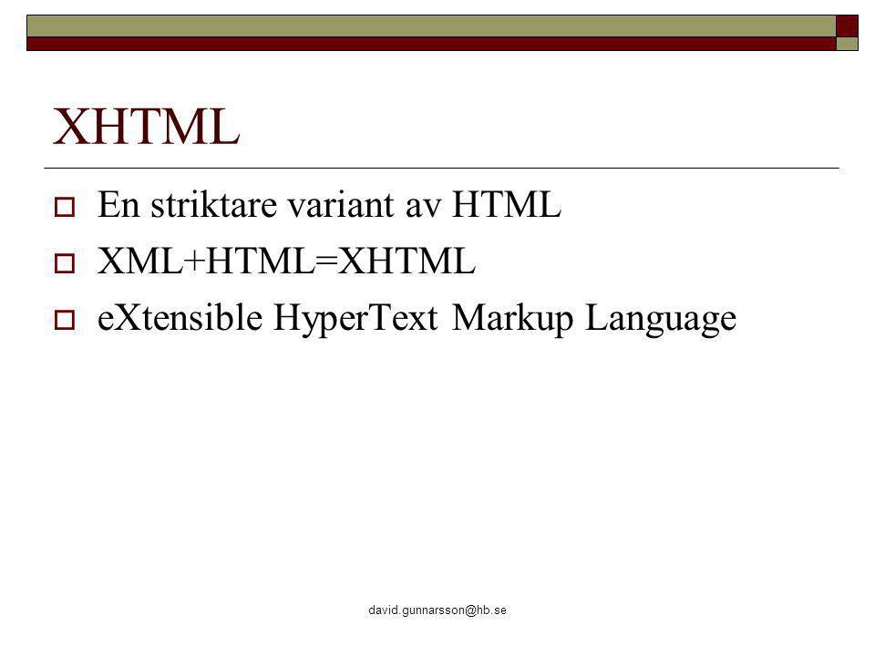 david.gunnarsson@hb.se XHTML  En striktare variant av HTML  XML+HTML=XHTML  eXtensible HyperText Markup Language
