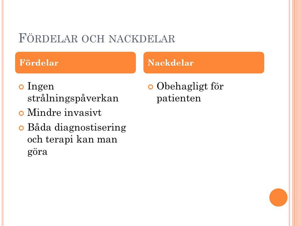 F ÖRDELAR OCH NACKDELAR Ingen strålningspåverkan Mindre invasivt Båda diagnostisering och terapi kan man göra Obehagligt för patienten FördelarNackdel