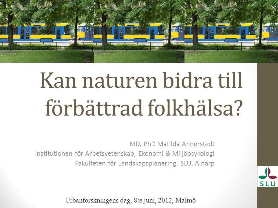 Kan naturen bidra till förbättrad folkhälsa? MD, PhD Matilda Annerstedt Institutionen för Arbetsvetenskap, Ekonomi & Miljöpsykologi Fakulteten för Lan