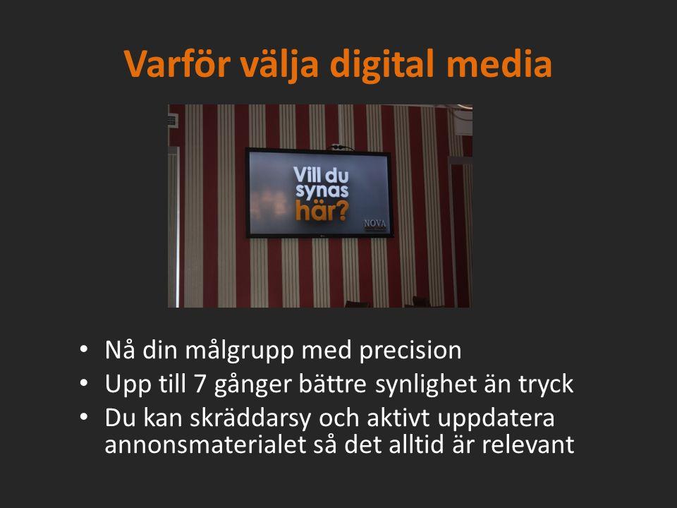 Varför välja digital media Nå din målgrupp med precision Upp till 7 gånger bättre synlighet än tryck Du kan skräddarsy och aktivt uppdatera annonsmaterialet så det alltid är relevant