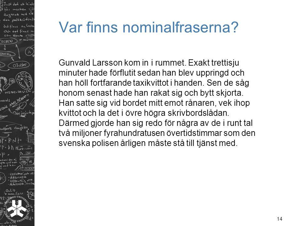 14 Var finns nominalfraserna? Gunvald Larsson kom in i rummet. Exakt trettisju minuter hade förflutit sedan han blev uppringd och han höll fortfarande
