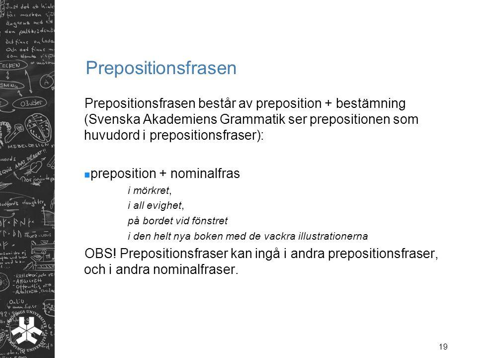 19 Prepositionsfrasen Prepositionsfrasen består av preposition + bestämning (Svenska Akademiens Grammatik ser prepositionen som huvudord i preposition