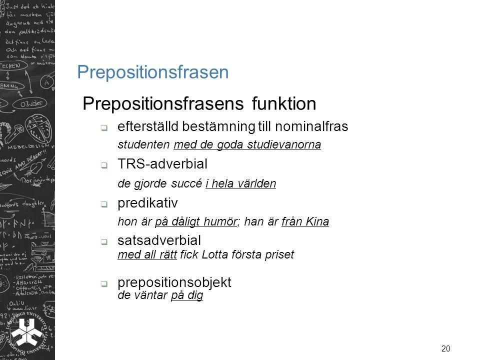 20 Prepositionsfrasen Prepositionsfrasens funktion  efterställd bestämning till nominalfras studenten med de goda studievanorna  TRS-adverbial de gj