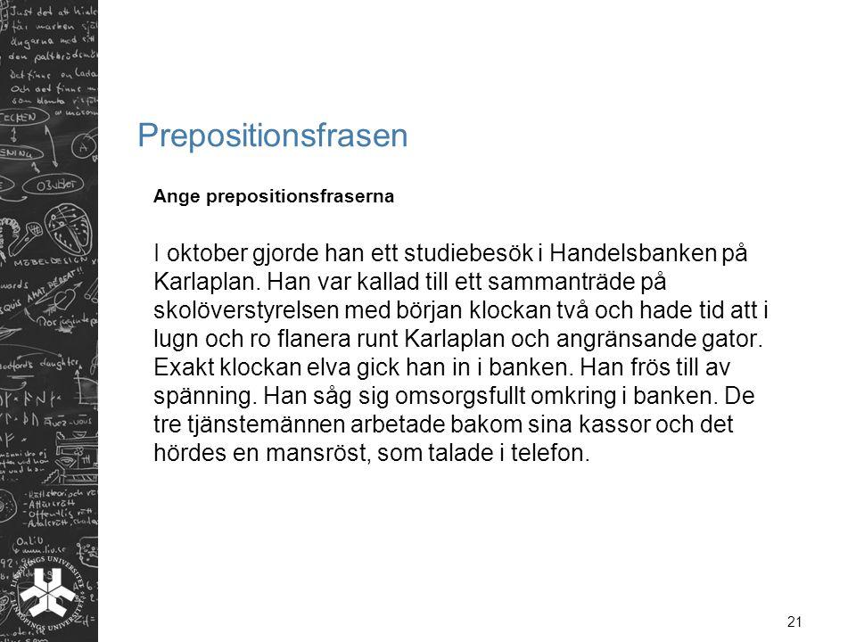 21 Prepositionsfrasen Ange prepositionsfraserna I oktober gjorde han ett studiebesök i Handelsbanken på Karlaplan. Han var kallad till ett sammanträde