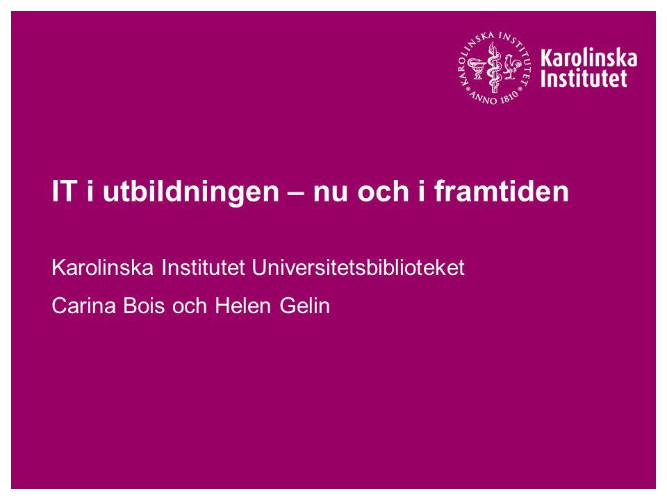 IT i utbildningen – nu och i framtiden Karolinska Institutet Universitetsbiblioteket Carina Bois och Helen Gelin