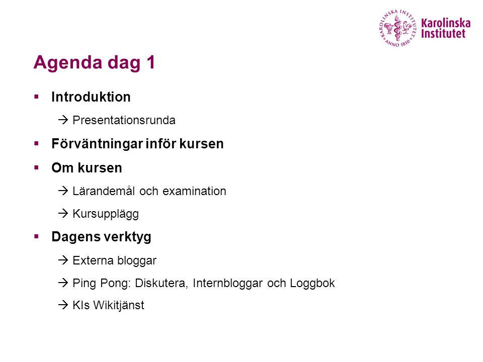 Agenda dag 1  Introduktion  Presentationsrunda  Förväntningar inför kursen  Om kursen  Lärandemål och examination  Kursupplägg  Dagens verktyg  Externa bloggar  Ping Pong: Diskutera, Internbloggar och Loggbok  KIs Wikitjänst