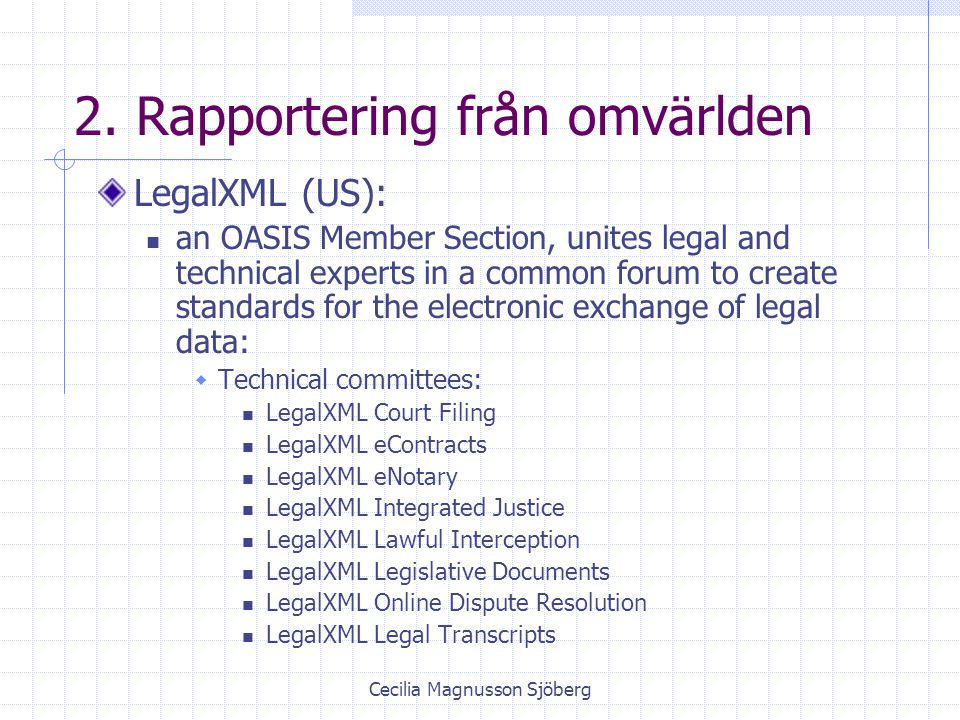 Cecilia Magnusson Sjöberg 2. Rapportering från omvärlden LegalXML (US): an OASIS Member Section, unites legal and technical experts in a common forum