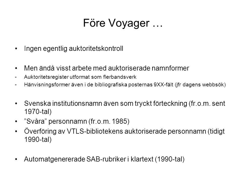 Före Voyager … Ingen egentlig auktoritetskontroll Men ändå visst arbete med auktoriserade namnformer -Auktoritetsregister utformat som flerbandsverk -Hänvisningsformer även i de bibliografiska posternas 9XX-fält (jfr dagens webbsök) Svenska institutionsnamn även som tryckt förteckning (fr.o.m.