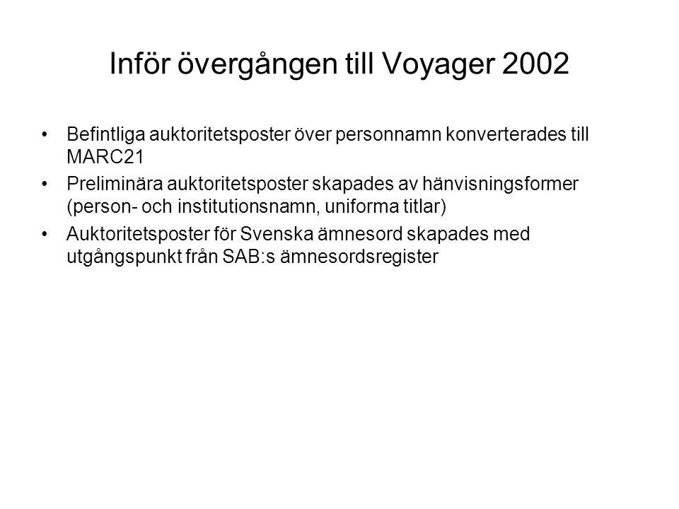 Inför övergången till Voyager 2002 Befintliga auktoritetsposter över personnamn konverterades till MARC21 Preliminära auktoritetsposter skapades av hänvisningsformer (person- och institutionsnamn, uniforma titlar) Auktoritetsposter för Svenska ämnesord skapades med utgångspunkt från SAB:s ämnesordsregister