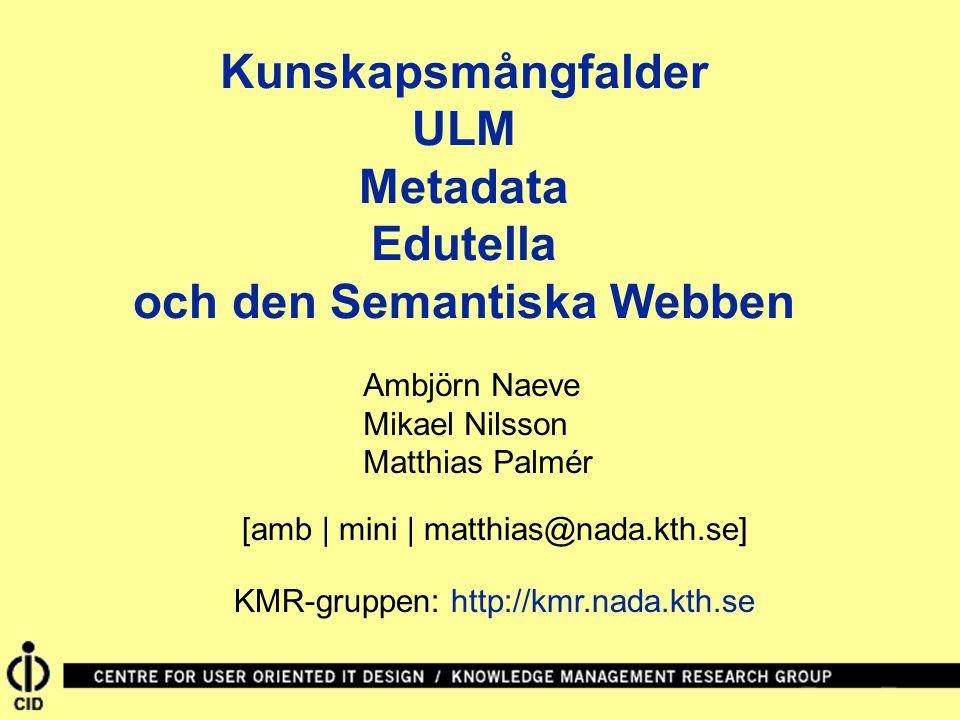 Kunskapsmångfalder ULM Metadata Edutella och den Semantiska Webben Ambjörn Naeve Mikael Nilsson Matthias Palmér [amb | mini | matthias@nada.kth.se] KMR-gruppen: http://kmr.nada.kth.se