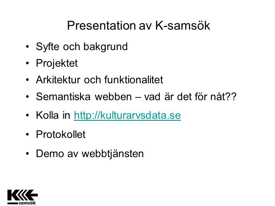 Presentation av K-samsök Syfte och bakgrund Projektet Arkitektur och funktionalitet Semantiska webben – vad är det för nåt?? Kolla in http://kulturarv