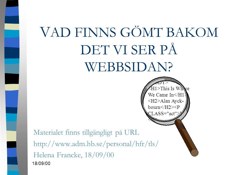 18/09/00 V AD FINNS GÖMT BAKOM DET VI SER PÅ WEBBSIDAN? Materialet finns tillgängligt på URL http://www.adm.hb.se/personal/hfr/tls/ Helena Francke, 18