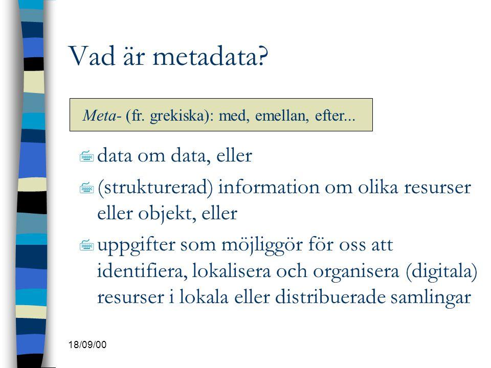 18/09/00 Vad är metadata? 7 data om data, eller 7 (strukturerad) information om olika resurser eller objekt, eller 7 uppgifter som möjliggör för oss a