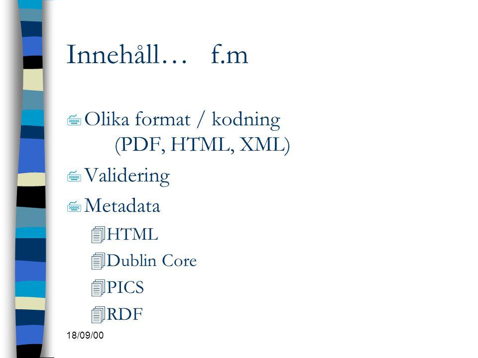 18/09/00 Innehåll… f.m 7 Olika format / kodning (PDF, HTML, XML) 7 Validering 7 Metadata 4HTML 4Dublin Core 4PICS 4RDF