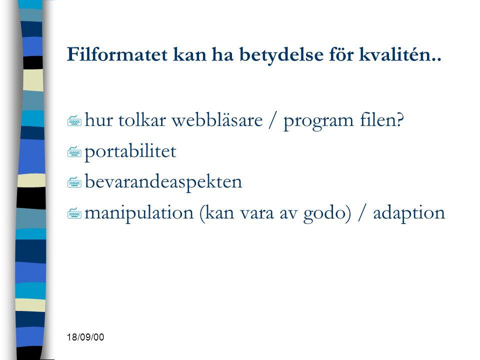 18/09/00 Filformatet kan ha betydelse för kvalitén.. 7 hur tolkar webbläsare / program filen? 7 portabilitet 7 bevarandeaspekten 7 manipulation (kan v
