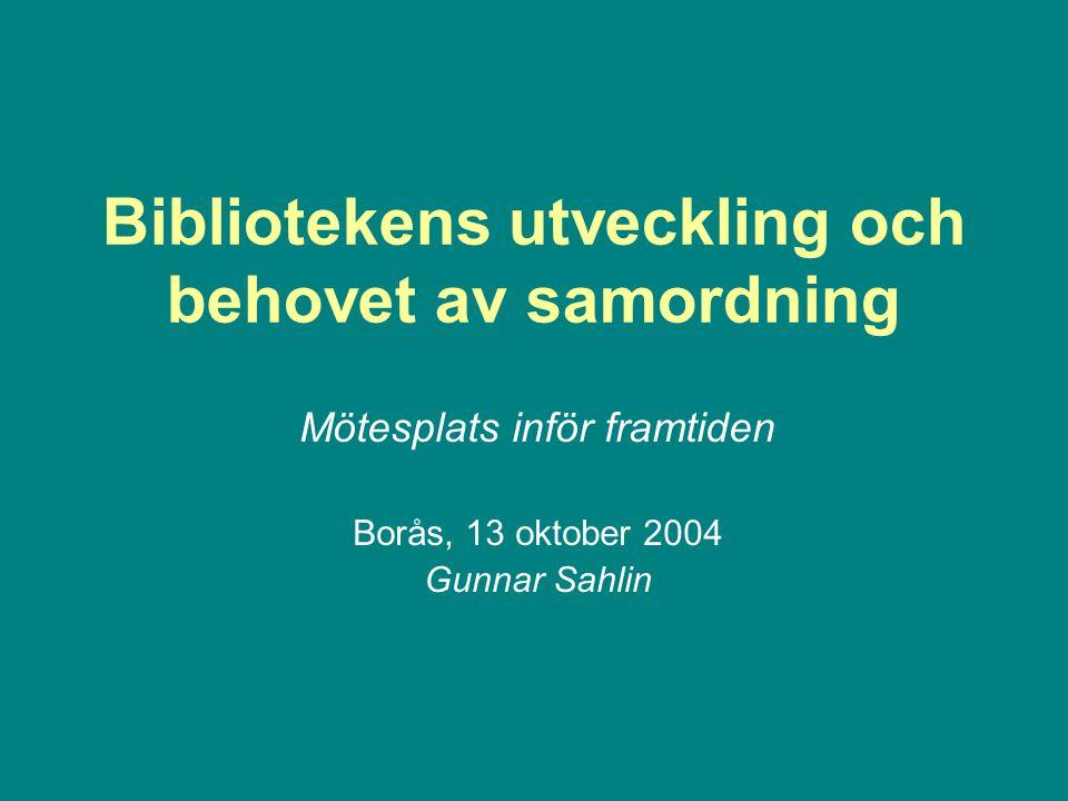 Bibliotekens utveckling och behovet av samordning Mötesplats inför framtiden Borås, 13 oktober 2004 Gunnar Sahlin