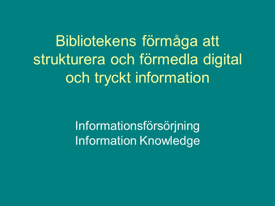 Bibliotekens förmåga att strukturera och förmedla digital och tryckt information Informationsförsörjning Information Knowledge