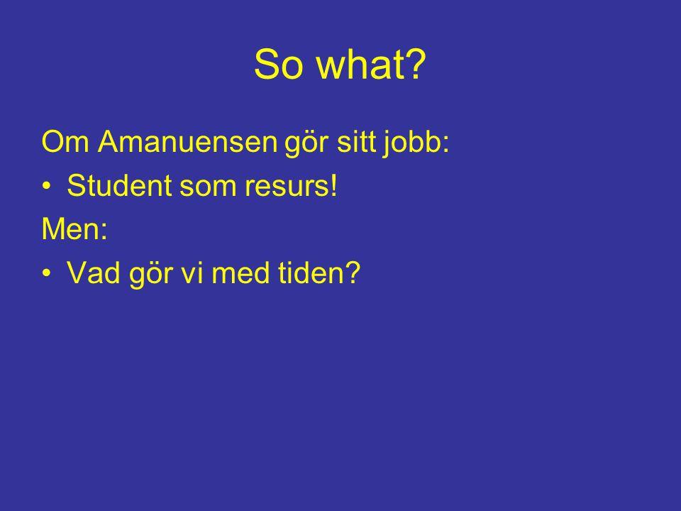 So what? Om Amanuensen gör sitt jobb: Student som resurs! Men: Vad gör vi med tiden?