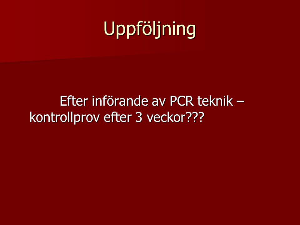 Uppföljning Efter införande av PCR teknik – kontrollprov efter 3 veckor??? Efter införande av PCR teknik – kontrollprov efter 3 veckor???