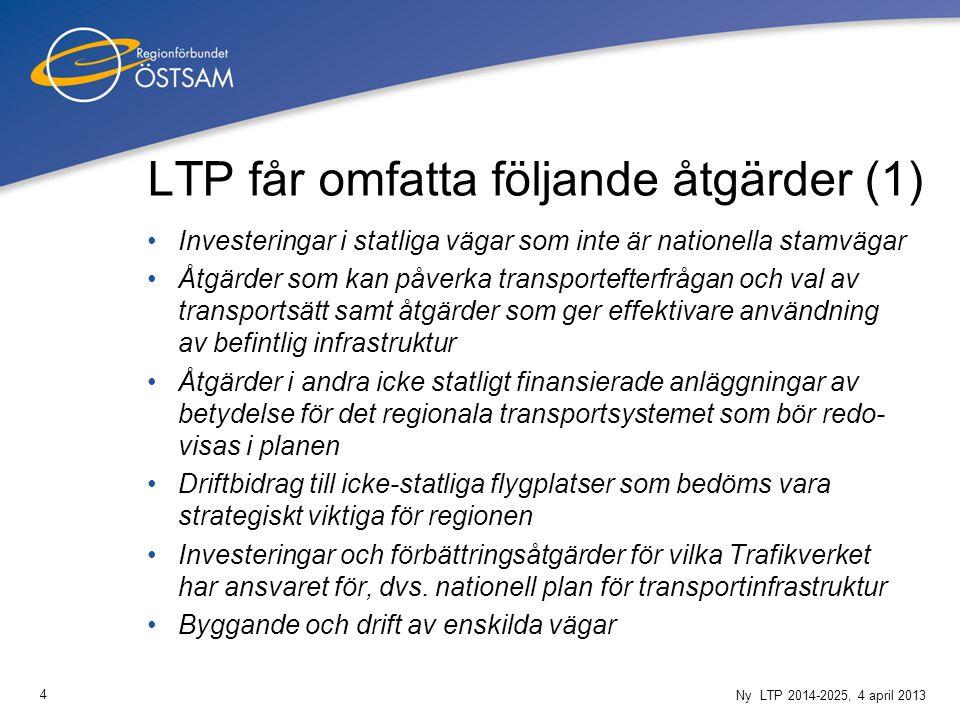 4 Ny LTP 2014-2025, 4 april 2013 LTP får omfatta följande åtgärder (1) Investeringar i statliga vägar som inte är nationella stamvägar Åtgärder som kan påverka transportefterfrågan och val av transportsätt samt åtgärder som ger effektivare användning av befintlig infrastruktur Åtgärder i andra icke statligt finansierade anläggningar av betydelse för det regionala transportsystemet som bör redo- visas i planen Driftbidrag till icke-statliga flygplatser som bedöms vara strategiskt viktiga för regionen Investeringar och förbättringsåtgärder för vilka Trafikverket har ansvaret för, dvs.
