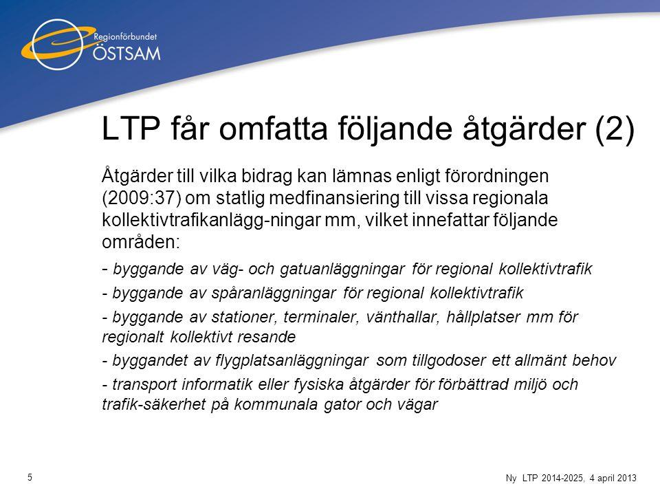5 Ny LTP 2014-2025, 4 april 2013 LTP får omfatta följande åtgärder (2) Åtgärder till vilka bidrag kan lämnas enligt förordningen (2009:37) om statlig medfinansiering till vissa regionala kollektivtrafikanlägg-ningar mm, vilket innefattar följande områden: - byggande av väg- och gatuanläggningar för regional kollektivtrafik - byggande av spåranläggningar för regional kollektivtrafik - byggande av stationer, terminaler, vänthallar, hållplatser mm för regionalt kollektivt resande - byggandet av flygplatsanläggningar som tillgodoser ett allmänt behov - transport informatik eller fysiska åtgärder för förbättrad miljö och trafik-säkerhet på kommunala gator och vägar