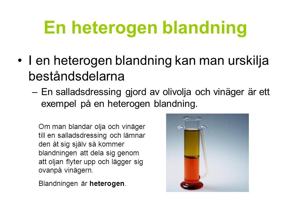 En heterogen blandning II en heterogen blandning kan man urskilja beståndsdelarna –En salladsdressing gjord av olivolja och vinäger är ett exempel på en heterogen blandning.