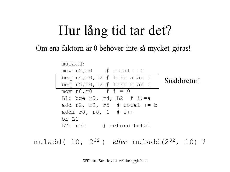 William Sandqvist william@kth.se Hur lång tid tar det? muladd( 10, 2 32 ) eller muladd(2 32, 10) ? muladd: mov r2,r0 # total = 0 beq r4,r0,L2 # fakt a