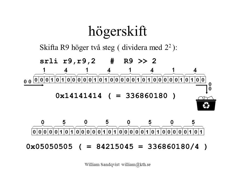 William Sandqvist william@kth.se högerskift 0x05050505 ( = 84215045 = 336860180/4 ) Skifta R9 höger två steg ( dividera med 2 2 ): srli r9,r9,2 # R9 >