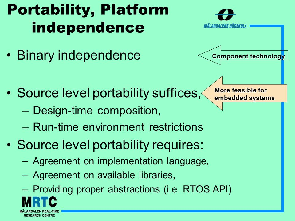 Portability, Platform independence Binary independence Source level portability suffices, –Design-time composition, –Run-time environment restrictions Source level portability requires: –Agreement on implementation language, –Agreement on available libraries, –Providing proper abstractions (i.e.
