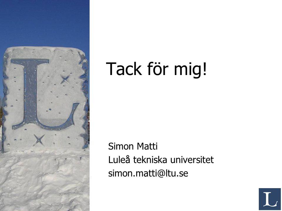 Tack för mig! Simon Matti Luleå tekniska universitet simon.matti@ltu.se
