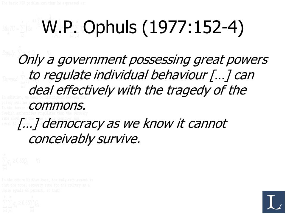 W.P. Ophuls (1977:152-4) Only a government possessing great powers to regulate individual behaviour […] can deal effectively with the tragedy of the c