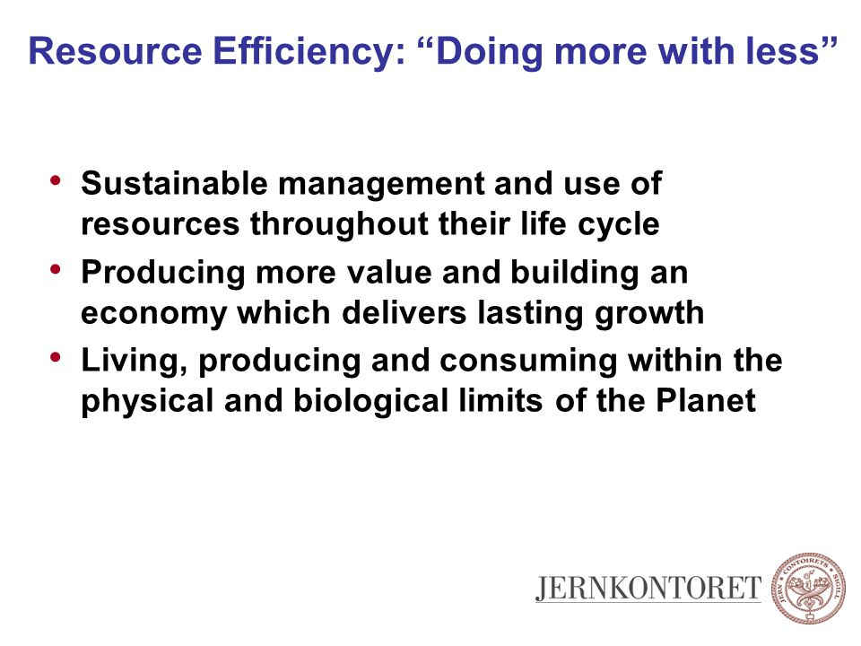 A Resource Efficient Economy must Save resources, taking existing opportunities for efficiency Reduce, dematerialize ways to meet people's need Substitute, for alternatives with lower resource use over the life cycle Value resources correctly in policy and business decisions Recycle and reuse, for a circular economy