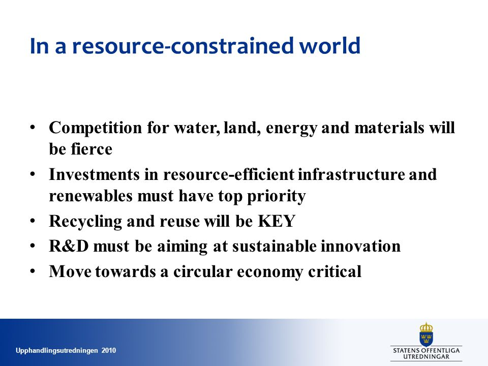 In a resource-constrained world Competition for water, land, energy and materials will be fierce Investments in resource-efficient infrastructure and renewables must have top priority Recycling and reuse will be KEY R&D must be aiming at sustainable innovation Move towards a circular economy critical