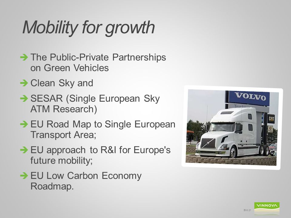 Mobility for growth  The Public-Private Partnerships on Green Vehicles  Clean Sky and  SESAR (Single European Sky ATM Research)  EU Road Map to Single European Transport Area;  EU approach to R&I for Europe s future mobility;  EU Low Carbon Economy Roadmap.