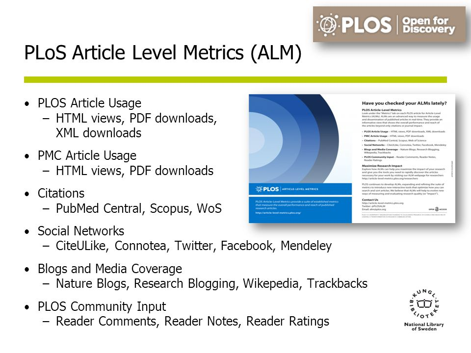 PLoS Article Level Metrics (ALM) PLOS Article Usage –HTML views, PDF downloads, XML downloads PMC Article Usage –HTML views, PDF downloads Citations –PubMed Central, Scopus, WoS Social Networks –CiteULike, Connotea, Twitter, Facebook, Mendeley Blogs and Media Coverage –Nature Blogs, Research Blogging, Wikepedia, Trackbacks PLOS Community Input –Reader Comments, Reader Notes, Reader Ratings