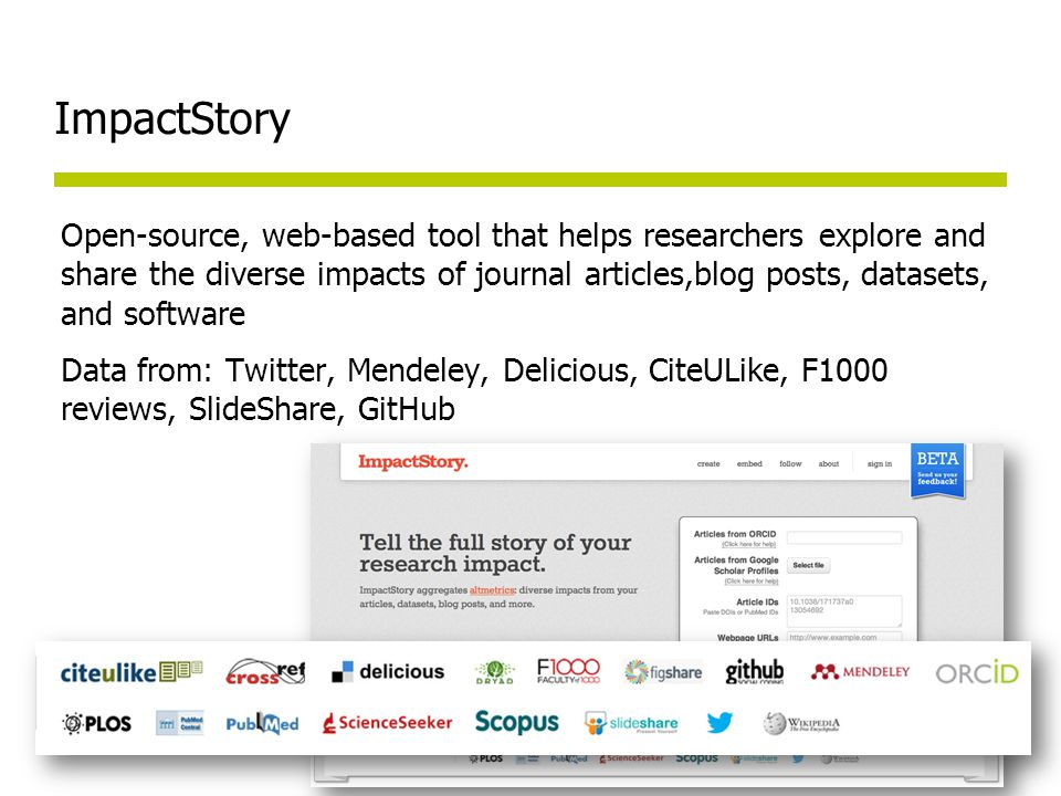 ImpactStory Open-source, web-based tool that helps researchers explore and share the diverse impacts of journal articles,blog posts, datasets, and software Data from: Twitter, Mendeley, Delicious, CiteULike, F1000 reviews, SlideShare, GitHub