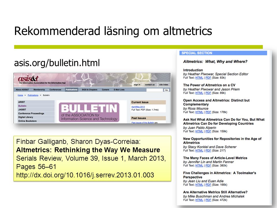 Rekommenderad läsning om altmetrics asis.org/bulletin.html Finbar Galliganb, Sharon Dyas-Correiaa: Altmetrics: Rethinking the Way We Measure Serials Review, Volume 39, Issue 1, March 2013, Pages 56–61 http://dx.doi.org/10.1016/j.serrev.2013.01.003 Finbar Galliganb, Sharon Dyas-Correiaa: Altmetrics: Rethinking the Way We Measure Serials Review, Volume 39, Issue 1, March 2013, Pages 56–61 http://dx.doi.org/10.1016/j.serrev.2013.01.003