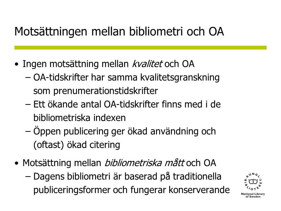 Motsättningen mellan bibliometri och OA Ingen motsättning mellan kvalitet och OA –OA-tidskrifter har samma kvalitetsgranskning som prenumerationstidskrifter –Ett ökande antal OA-tidskrifter finns med i de bibliometriska indexen –Öppen publicering ger ökad användning och (oftast) ökad citering Motsättning mellan bibliometriska mått och OA –Dagens bibliometri är baserad på traditionella publiceringsformer och fungerar konserverande