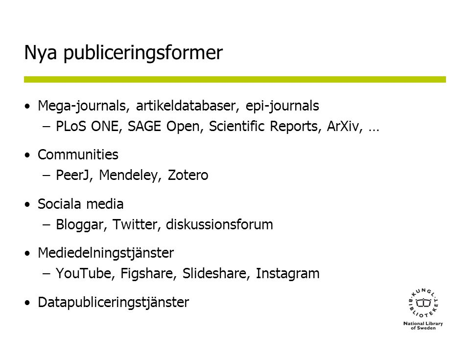 Nya publiceringsformer Mega-journals, artikeldatabaser, epi-journals –PLoS ONE, SAGE Open, Scientific Reports, ArXiv, … Communities –PeerJ, Mendeley, Zotero Sociala media –Bloggar, Twitter, diskussionsforum Mediedelningstjänster –YouTube, Figshare, Slideshare, Instagram Datapubliceringstjänster