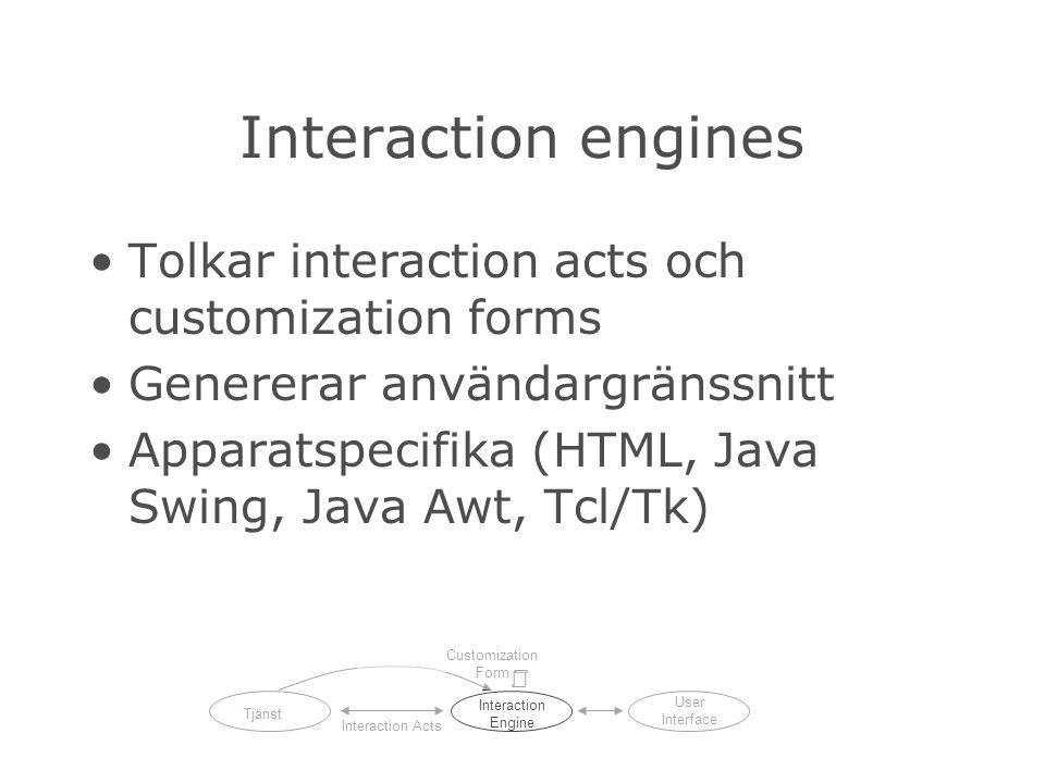 Interaction engines Tolkar interaction acts och customization forms Genererar användargränssnitt Apparatspecifika (HTML, Java Swing, Java Awt, Tcl/Tk) Tjänst Interaction Engine User Interface Interaction Acts Customization Form